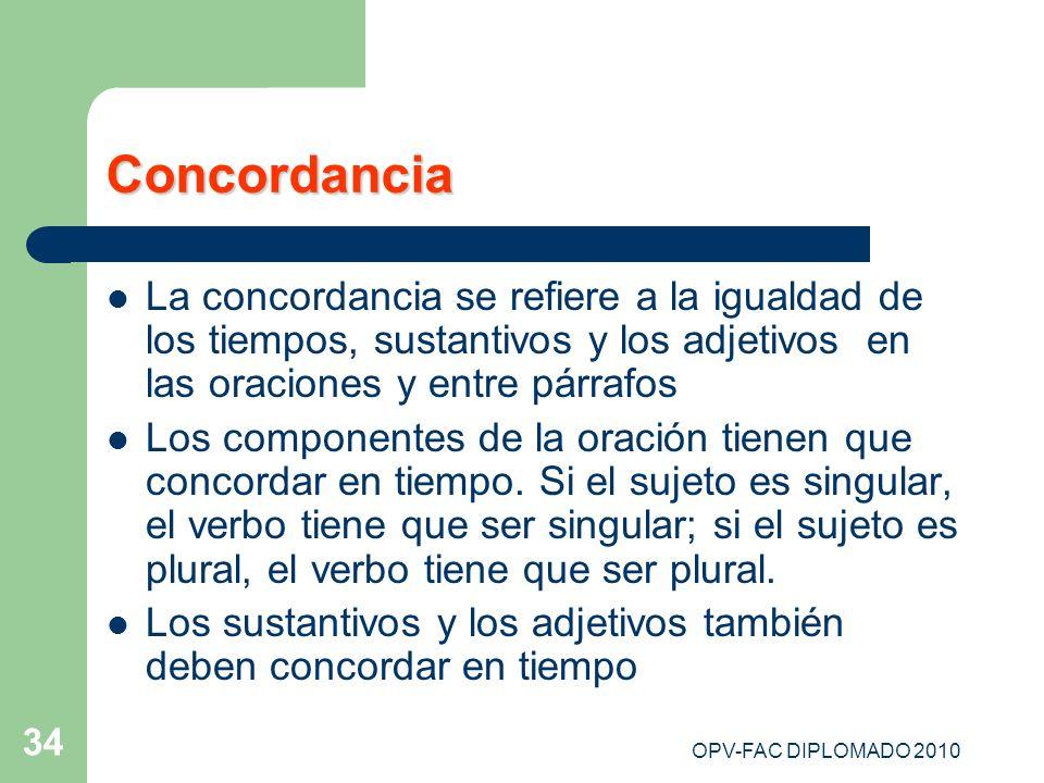 OPV-FAC DIPLOMADO 2010 34 Concordancia La concordancia se refiere a la igualdad de los tiempos, sustantivos y los adjetivos en las oraciones y entre p