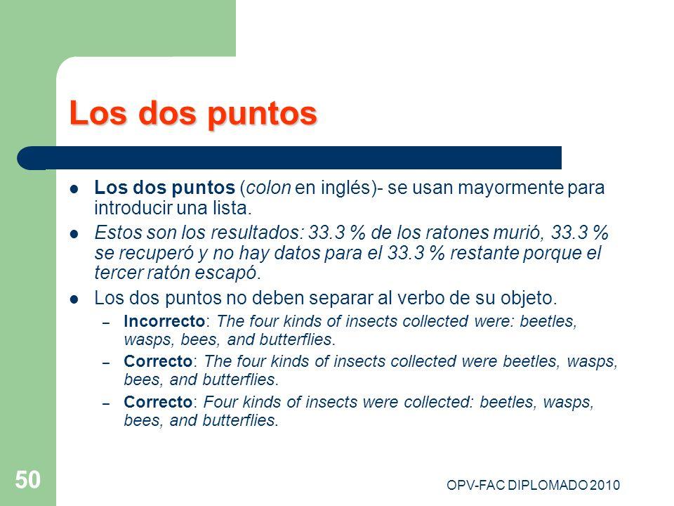 OPV-FAC DIPLOMADO 2010 50 Los dos puntos Los dos puntos (colon en inglés)- se usan mayormente para introducir una lista. Estos son los resultados: 33.