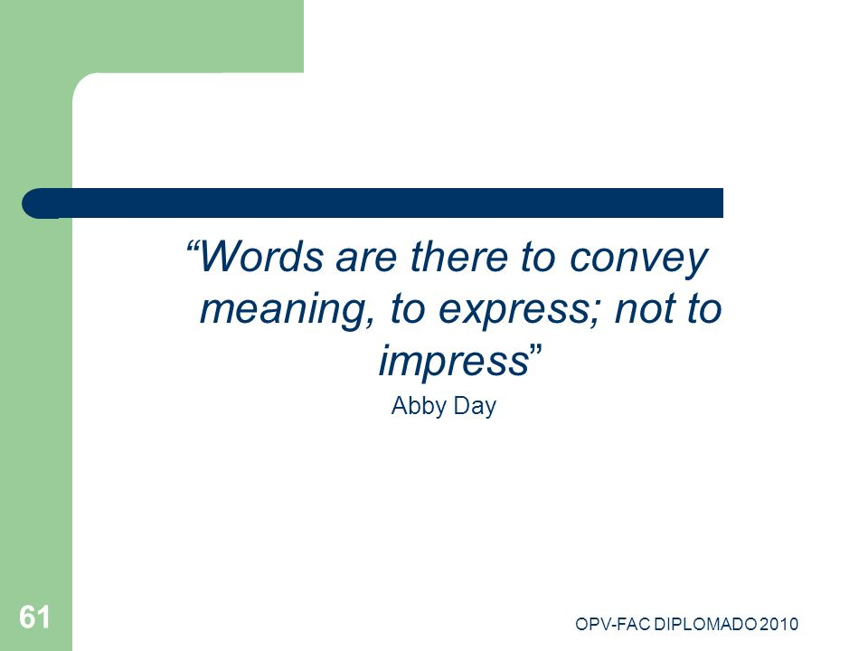 OPV-FAC DIPLOMADO 2010 61 Words are there to convey meaning, to express; not to impress Abby Day