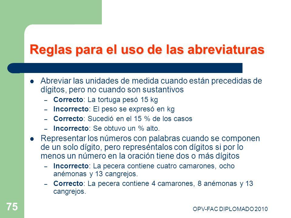 OPV-FAC DIPLOMADO 2010 75 Reglas para el uso de las abreviaturas Abreviar las unidades de medida cuando están precedidas de dígitos, pero no cuando so