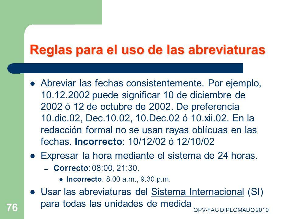 OPV-FAC DIPLOMADO 2010 76 Reglas para el uso de las abreviaturas Abreviar las fechas consistentemente. Por ejemplo, 10.12.2002 puede significar 10 de
