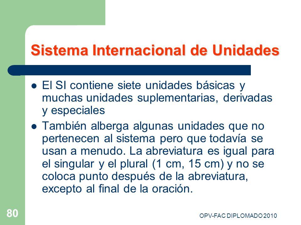 OPV-FAC DIPLOMADO 2010 80 Sistema Internacional de Unidades El SI contiene siete unidades básicas y muchas unidades suplementarias, derivadas y especi
