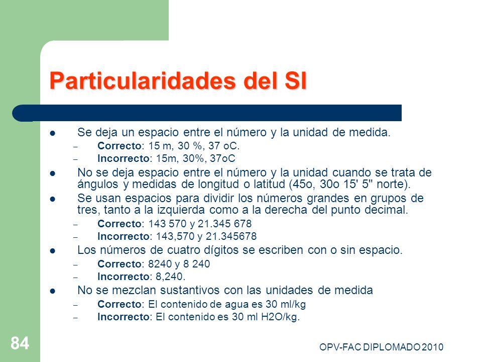 OPV-FAC DIPLOMADO 2010 84 Particularidades del SI Se deja un espacio entre el número y la unidad de medida. – Correcto: 15 m, 30 %, 37 oC. – Incorrect