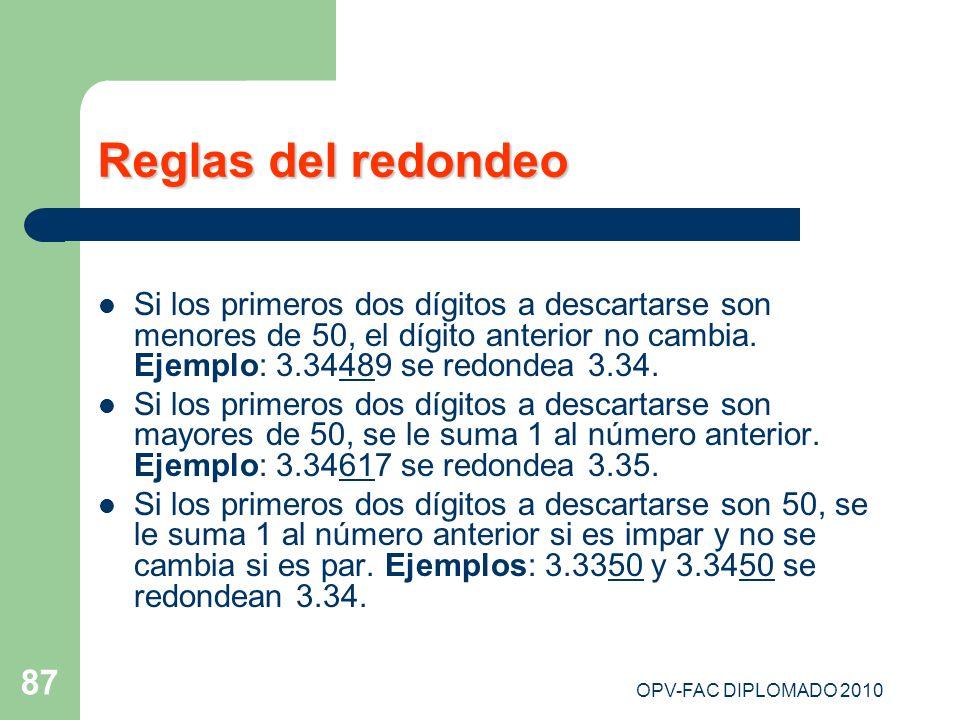 OPV-FAC DIPLOMADO 2010 87 Reglas del redondeo Si los primeros dos dígitos a descartarse son menores de 50, el dígito anterior no cambia. Ejemplo: 3.34