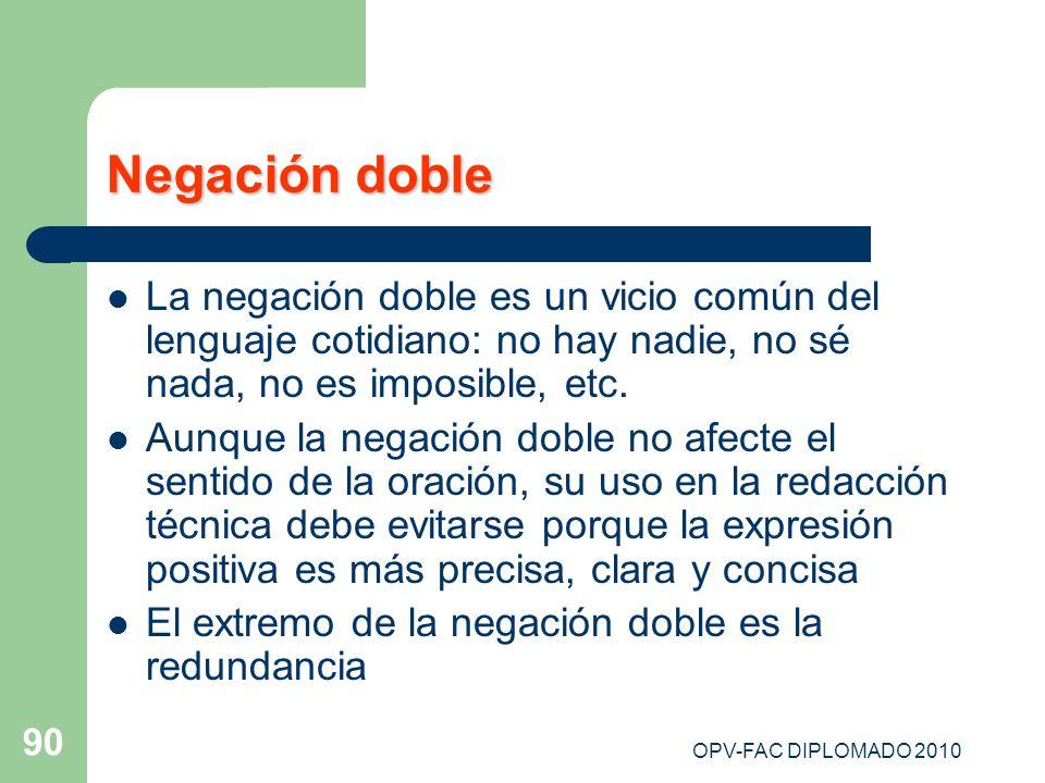 OPV-FAC DIPLOMADO 2010 90 Negación doble La negación doble es un vicio común del lenguaje cotidiano: no hay nadie, no sé nada, no es imposible, etc. A