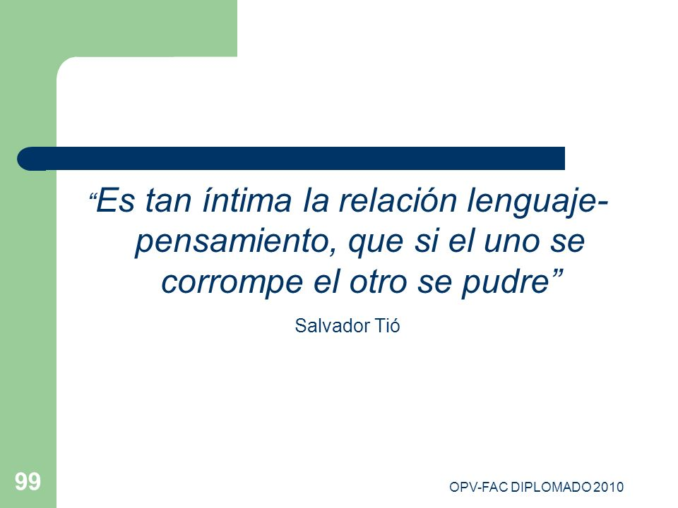 OPV-FAC DIPLOMADO 2010 99 Es tan íntima la relación lenguaje- pensamiento, que si el uno se corrompe el otro se pudre Salvador Tió