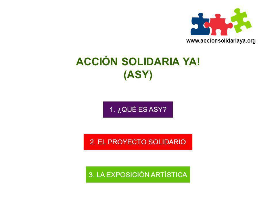 www.accionsolidariaya.org ACCIÓN SOLIDARIA YA! (ASY) 1. ¿QUÉ ES ASY? 2. EL PROYECTO SOLIDARIO 3. LA EXPOSICIÓN ARTÍSTICA