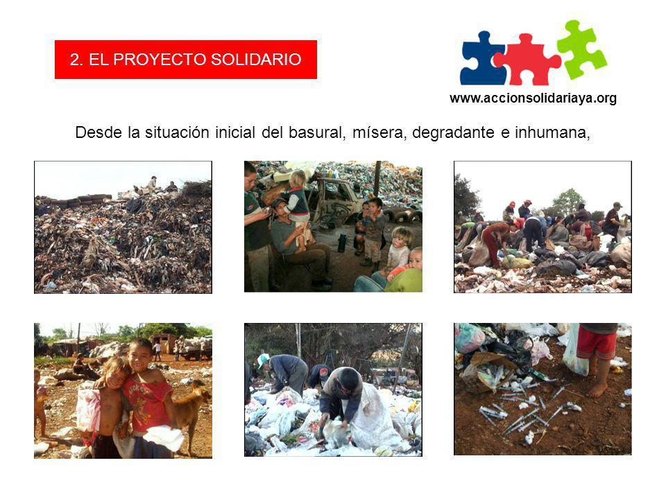 www.accionsolidariaya.org 2. EL PROYECTO SOLIDARIO Desde la situación inicial del basural, mísera, degradante e inhumana,