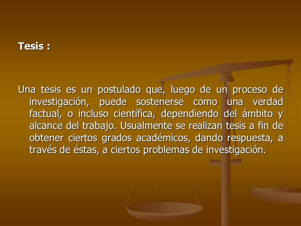Tesis : Una tesis es un postulado que, luego de un proceso de investigación, puede sostenerse como una verdad factual, o incluso científica, dependien
