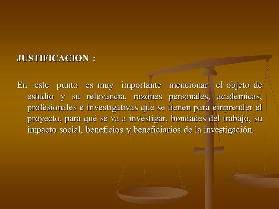 JUSTIFICACION : En este punto es muy importante mencionar el objeto de estudio y su relevancia, razones personales, académicas, profesionales e invest