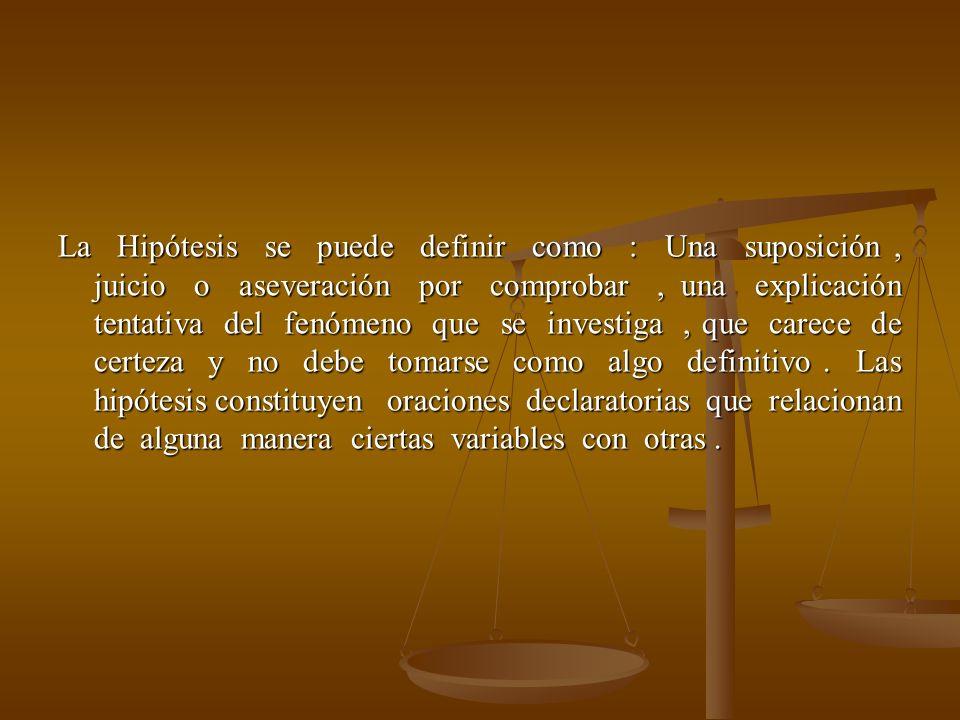 La Hipótesis se puede definir como : Una suposición, juicio o aseveración por comprobar, una explicación tentativa del fenómeno que se investiga, que