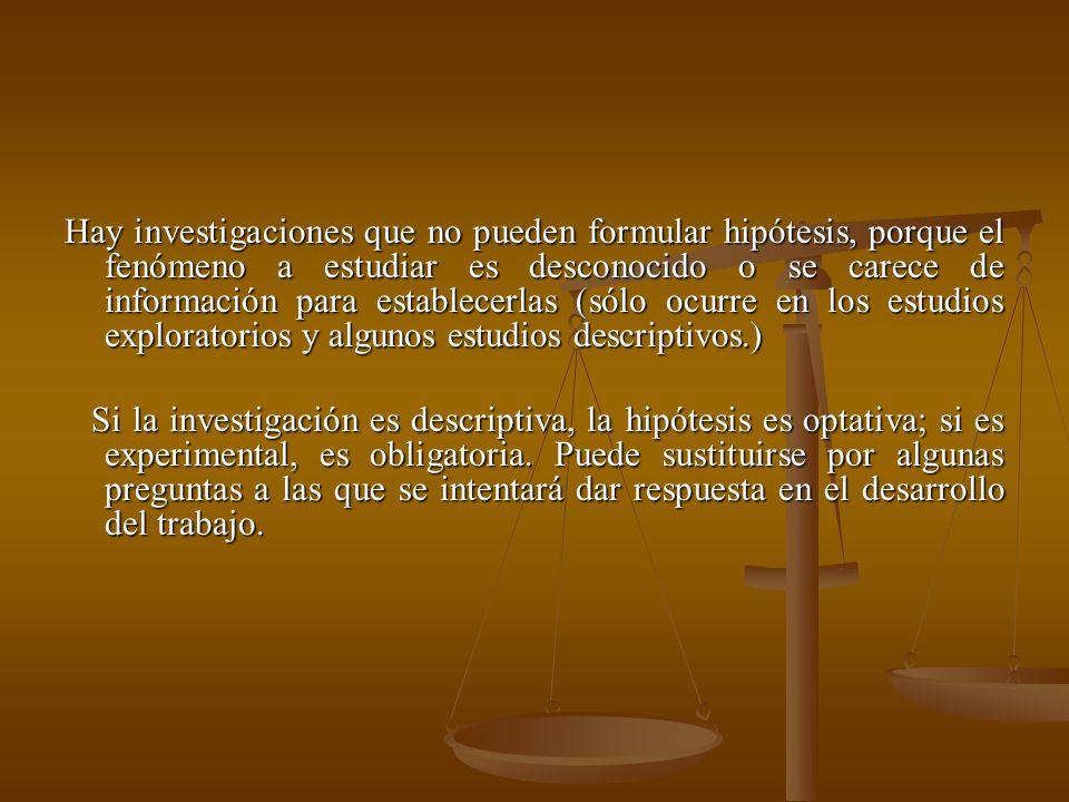 Hay investigaciones que no pueden formular hipótesis, porque el fenómeno a estudiar es desconocido o se carece de información para establecerlas (sólo