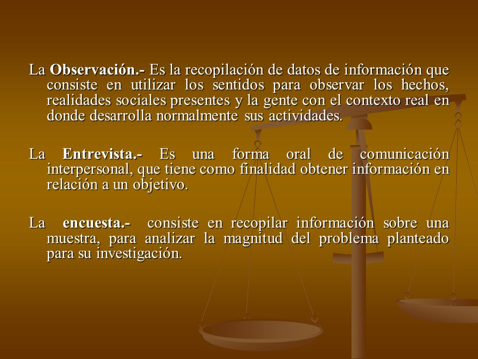 La Observación.- Es la recopilación de datos de información que consiste en utilizar los sentidos para observar los hechos, realidades sociales presen