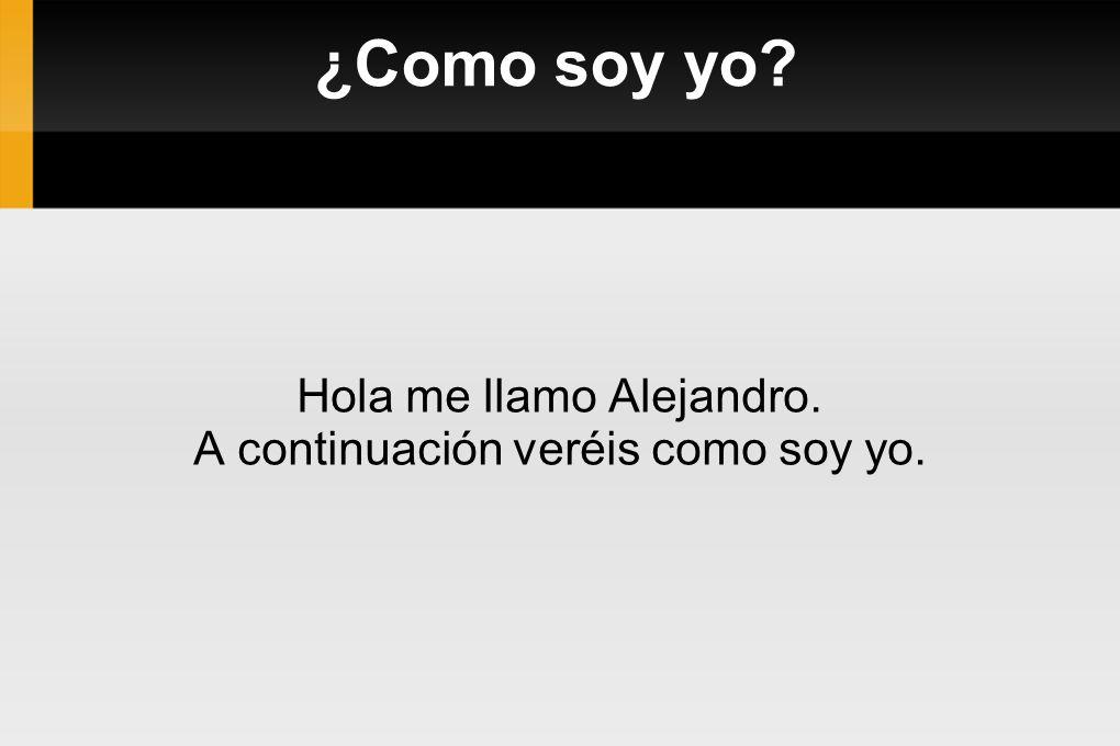 ¿Como soy yo? Hola me llamo Alejandro. A continuación veréis como soy yo.