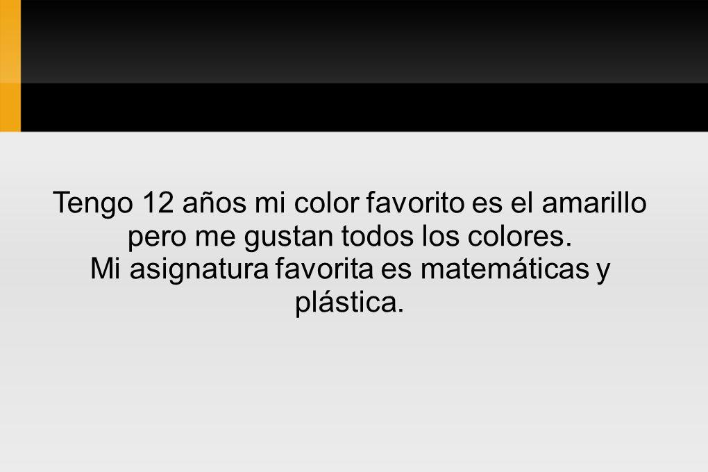 Tengo 12 años mi color favorito es el amarillo pero me gustan todos los colores. Mi asignatura favorita es matemáticas y plástica.