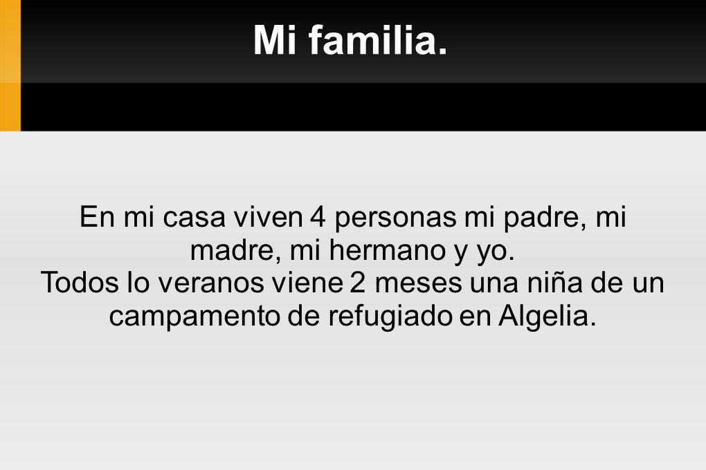 Mi familia. En mi casa viven 4 personas mi padre, mi madre, mi hermano y yo. Todos lo veranos viene 2 meses una niña de un campamento de refugiado en
