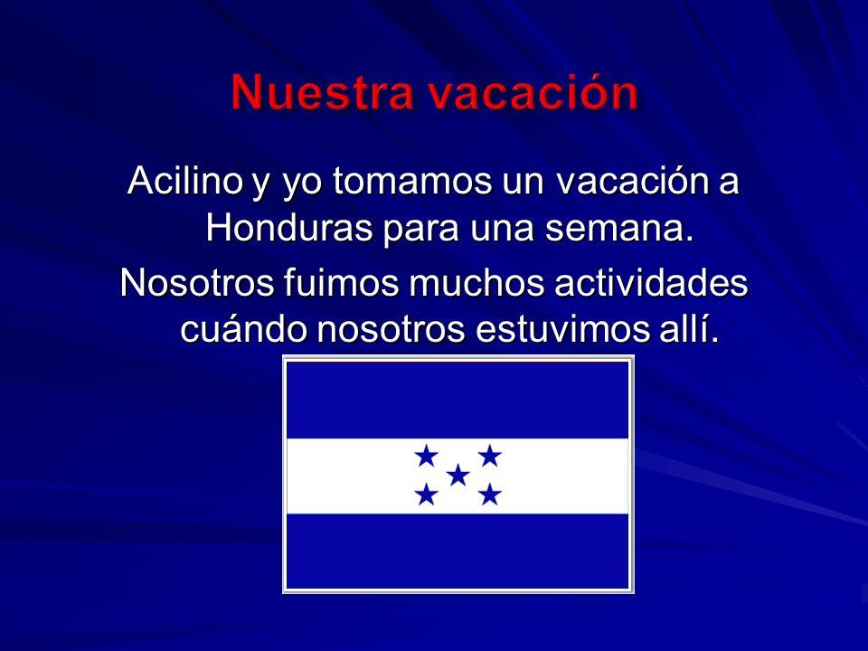 Acilino y yo tomamos un vacación a Honduras para una semana.