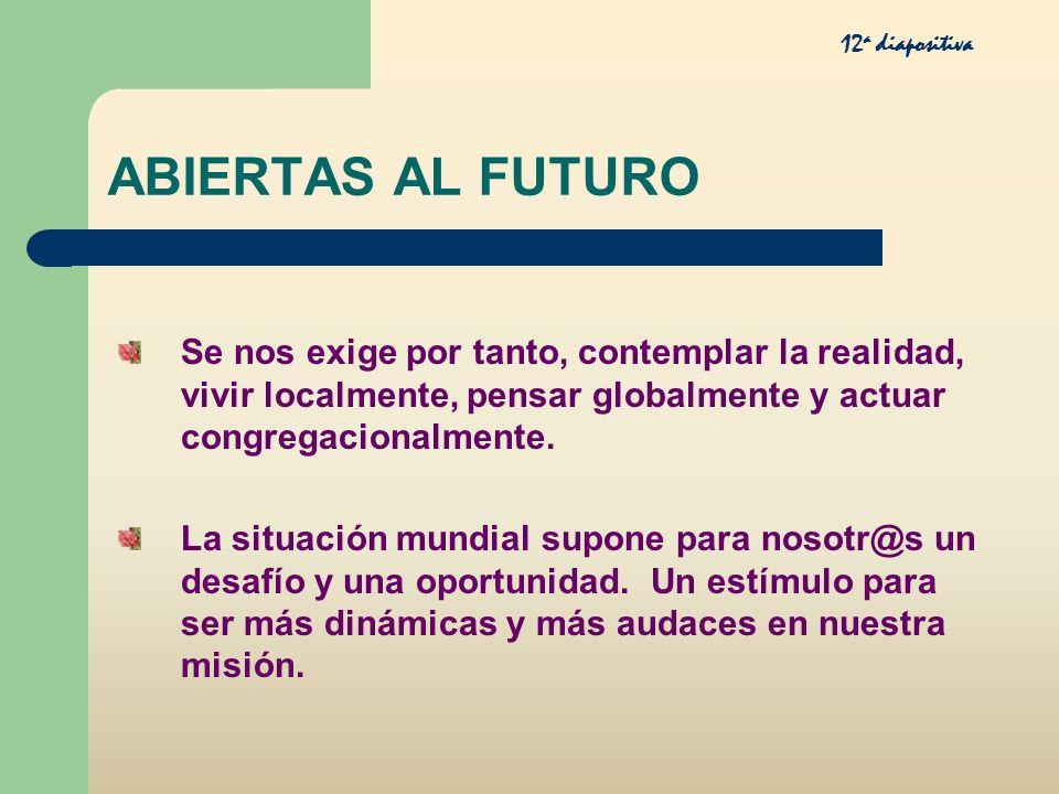 ABIERTAS AL FUTURO Se nos exige por tanto, contemplar la realidad, vivir localmente, pensar globalmente y actuar congregacionalmente. La situación mun