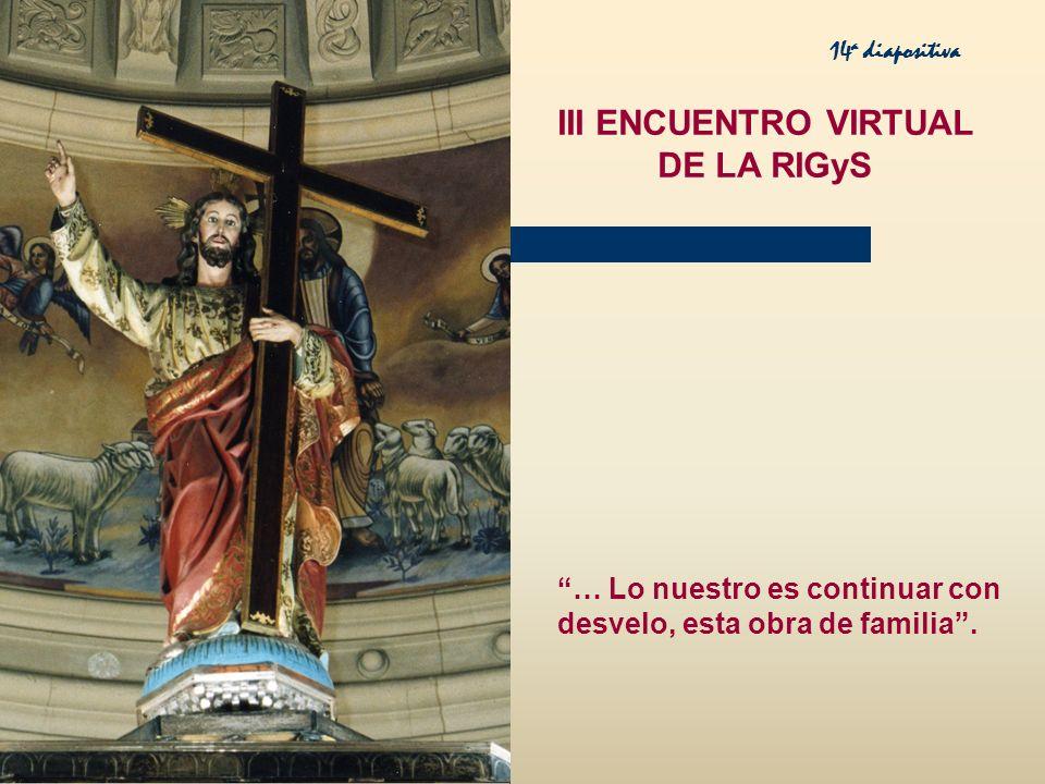 III ENCUENTRO VIRTUAL DE LA RIGyS … Lo nuestro es continuar con desvelo, esta obra de familia. 14 a diapositiva