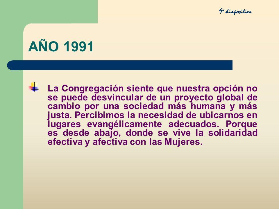 AÑO 1991 La Congregación siente que nuestra opción no se puede desvincular de un proyecto global de cambio por una sociedad más humana y más justa. Pe