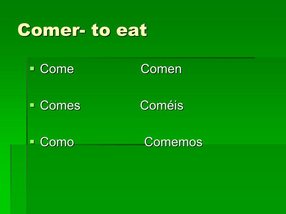 Comer- to eat Come Comen Come Comen Comes Coméis Comes Coméis Como Comemos Como Comemos