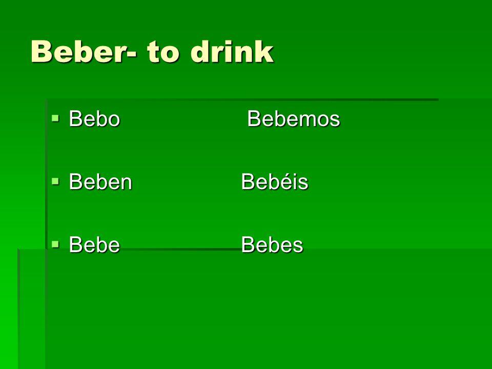 Beber- to drink Bebo Bebemos Bebo Bebemos Beben Bebéis Beben Bebéis Bebe Bebes Bebe Bebes