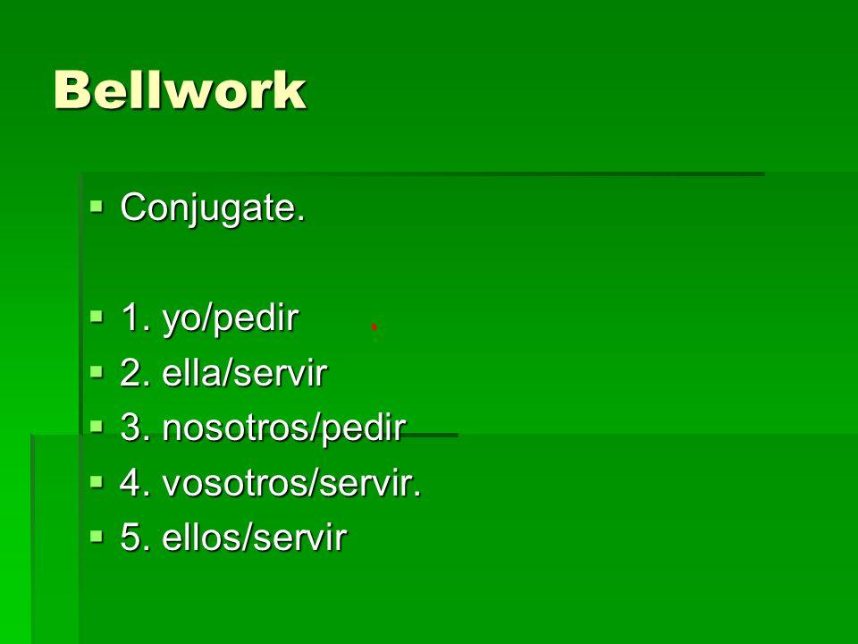Bellwork Conjugate. Conjugate. 1. yo/pedir 1. yo/pedir 2. ella/servir 2. ella/servir 3. nosotros/pedir 3. nosotros/pedir 4. vosotros/servir. 4. vosotr