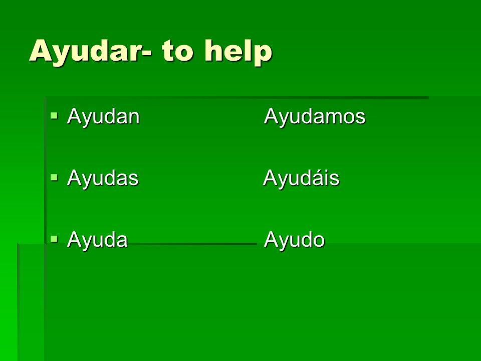 Ayudar- to help Ayudan Ayudamos Ayudan Ayudamos Ayudas Ayudáis Ayudas Ayudáis Ayuda Ayudo Ayuda Ayudo