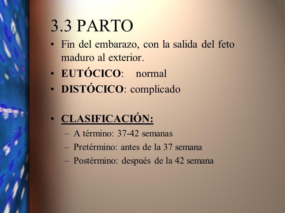 3.3 PARTO Fin del embarazo, con la salida del feto maduro al exterior. EUTÓCICO:normal DISTÓCICO: complicado CLASIFICACIÓN: –A término: 37-42 semanas