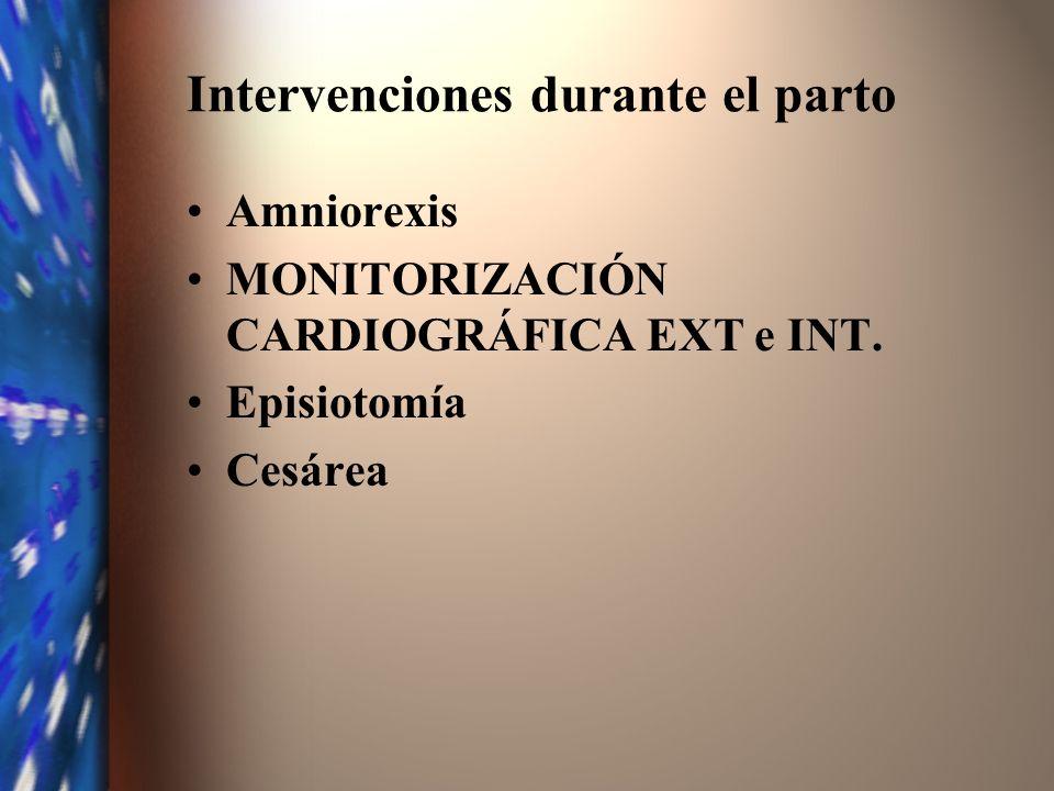 Intervenciones durante el parto Amniorexis MONITORIZACIÓN CARDIOGRÁFICA EXT e INT. Episiotomía Cesárea