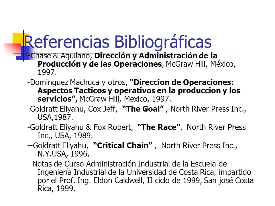 Referencias Bibliográficas -Chase & Aquilano, Dirección y Administración de la Producción y de las Operaciones, McGraw Hill, México, 1997. -Dominguez