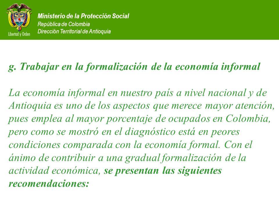 Ministerio de la Protección Social República de Colombia Dirección Territorial de Antioquia g. Trabajar en la formalización de la economía informal La