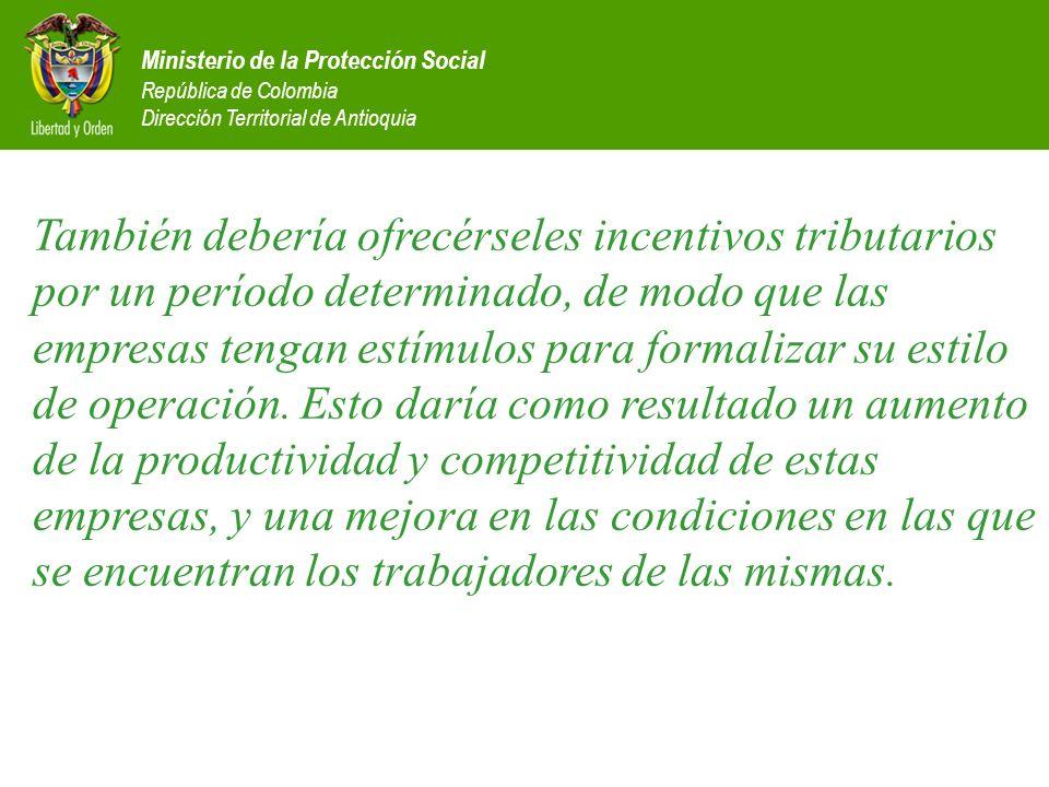 Ministerio de la Protección Social República de Colombia Dirección Territorial de Antioquia También debería ofrecérseles incentivos tributarios por un