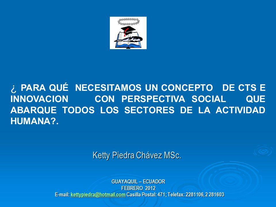 GUAYAQUIL – ECUADOR FEBRERO 2012 E-mail: kettypiedra@hotmail.com Casilla Postal: 471; Telefax: 2281106, 2 281603 kettypiedra@hotmail.com ¿ PARA QUÉ NECESITAMOS UN CONCEPTO DE CTS E INNOVACION CON PERSPECTIVA SOCIAL QUE ABARQUE TODOS LOS SECTORES DE LA ACTIVIDAD HUMANA .