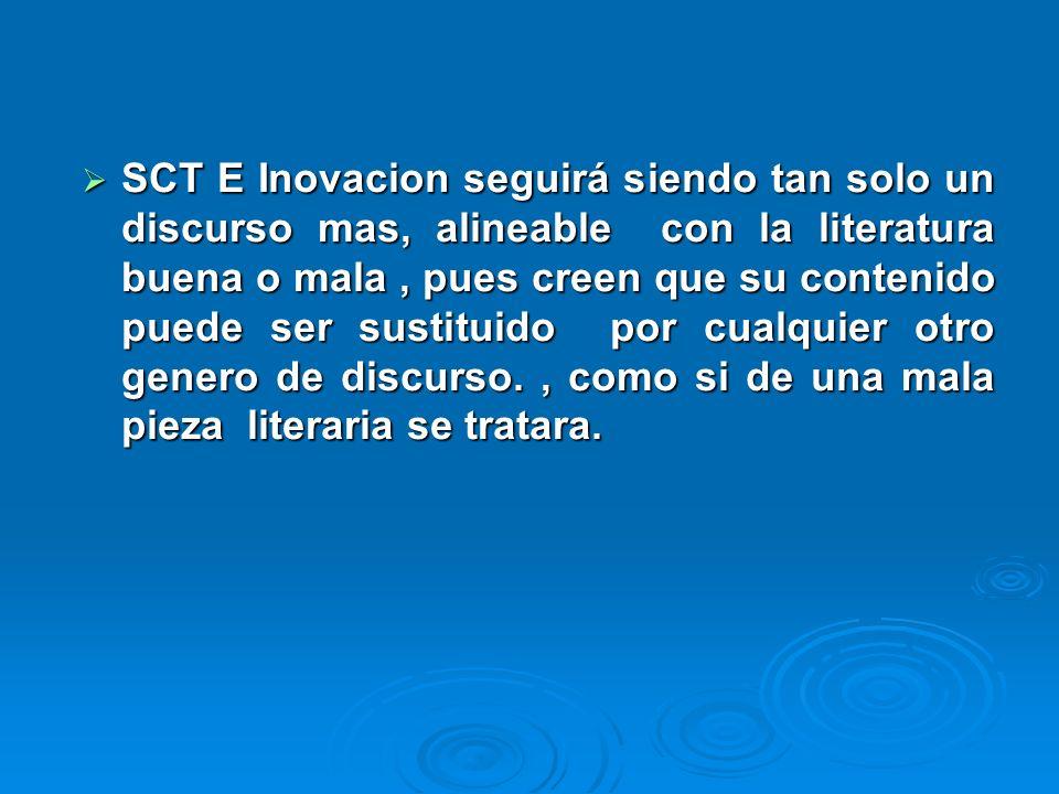 SCT E Inovacion seguirá siendo tan solo un discurso mas, alineable con la literatura buena o mala, pues creen que su contenido puede ser sustituido por cualquier otro genero de discurso., como si de una mala pieza literaria se tratara.