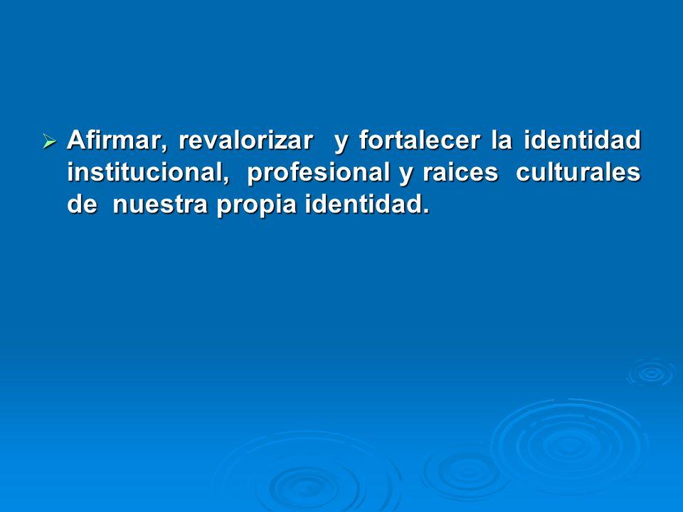 Afirmar, revalorizar y fortalecer la identidad institucional, profesional y raices culturales de nuestra propia identidad.