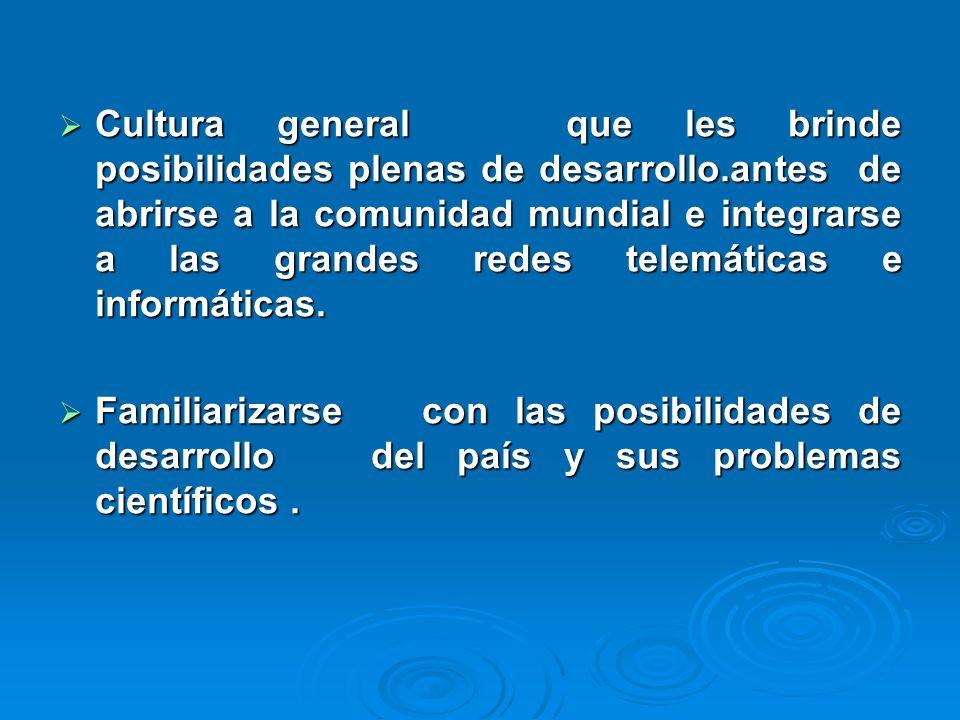 Cultura general que les brinde posibilidades plenas de desarrollo.antes de abrirse a la comunidad mundial e integrarse a las grandes redes telemáticas e informáticas.