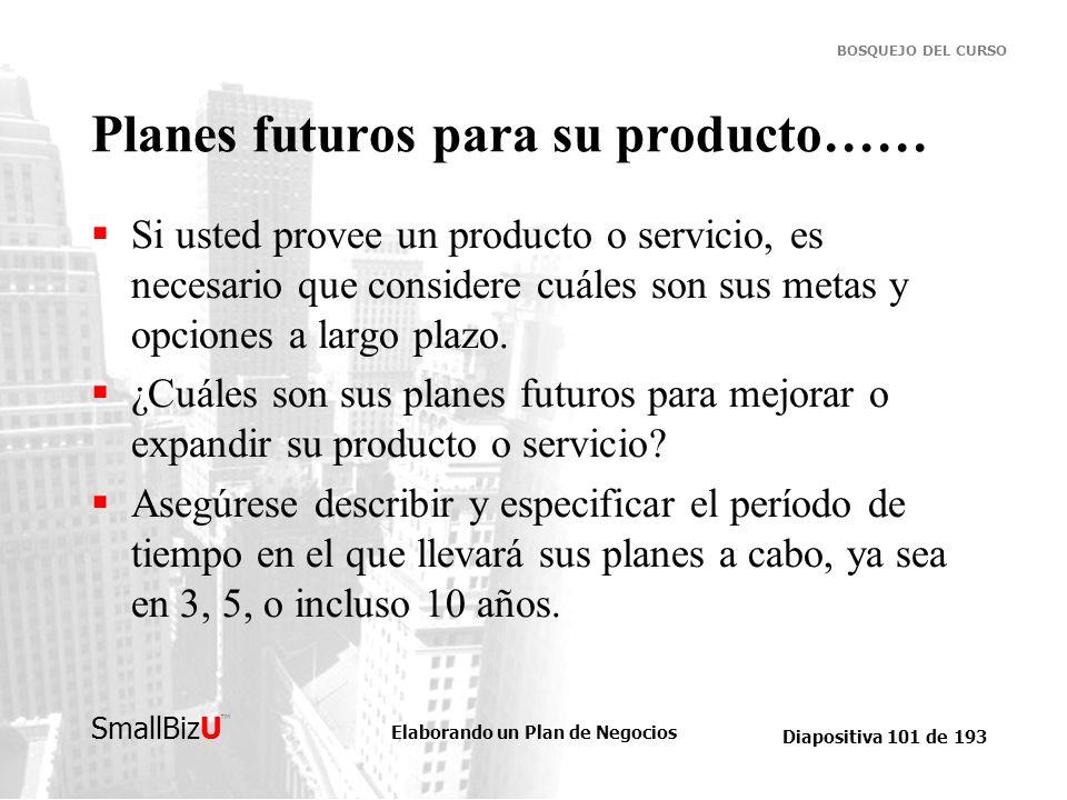 Elaborando un Plan de Negocios Diapositiva 101 de 193 SmallBizU BOSQUEJO DEL CURSO Planes futuros para su producto…… Si usted provee un producto o ser