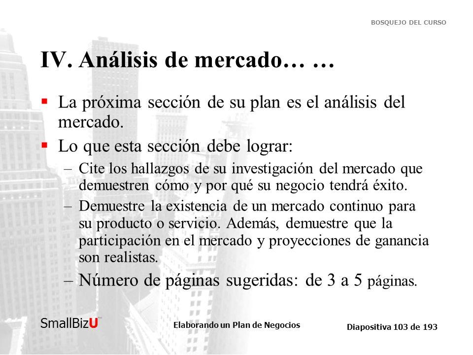 Elaborando un Plan de Negocios Diapositiva 103 de 193 SmallBizU BOSQUEJO DEL CURSO IV. Análisis de mercado… … La próxima sección de su plan es el anál