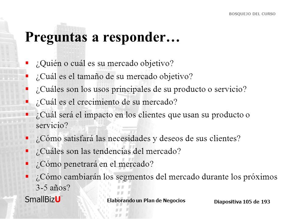 Elaborando un Plan de Negocios Diapositiva 105 de 193 SmallBizU BOSQUEJO DEL CURSO Preguntas a responder… ¿Quién o cuál es su mercado objetivo? ¿Cuál