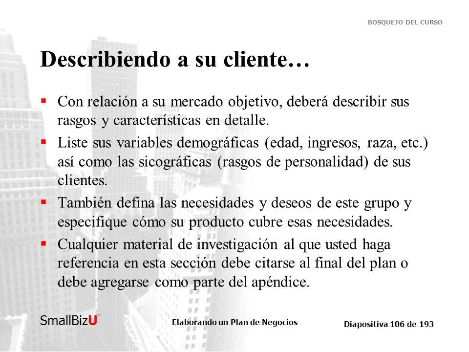 Elaborando un Plan de Negocios Diapositiva 106 de 193 SmallBizU BOSQUEJO DEL CURSO Describiendo a su cliente… Con relación a su mercado objetivo, debe