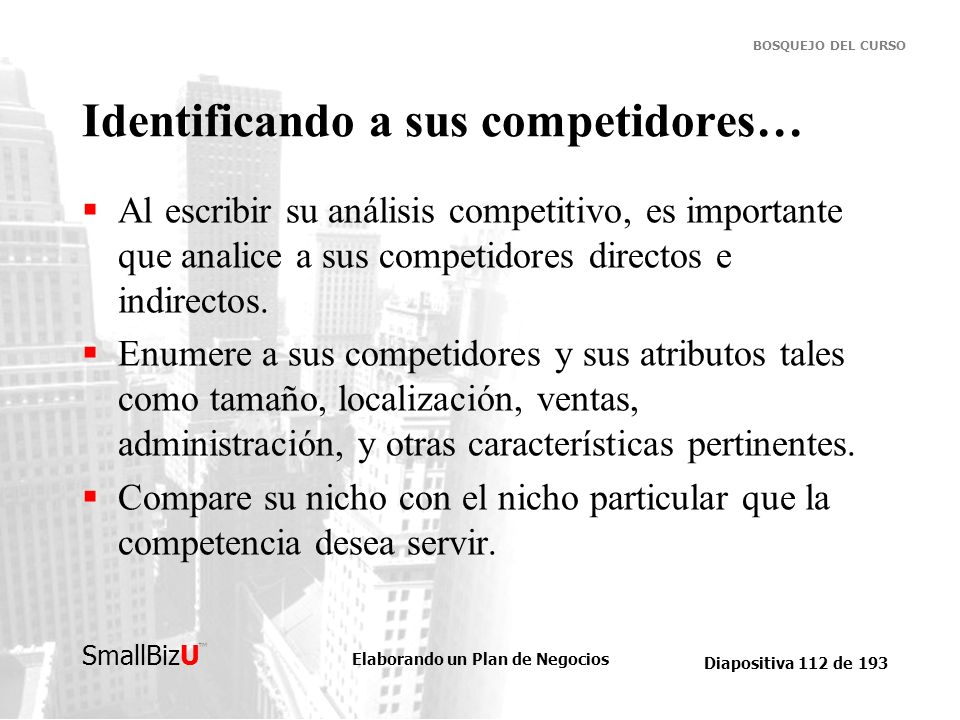 Elaborando un Plan de Negocios Diapositiva 112 de 193 SmallBizU BOSQUEJO DEL CURSO Identificando a sus competidores… Al escribir su análisis competiti
