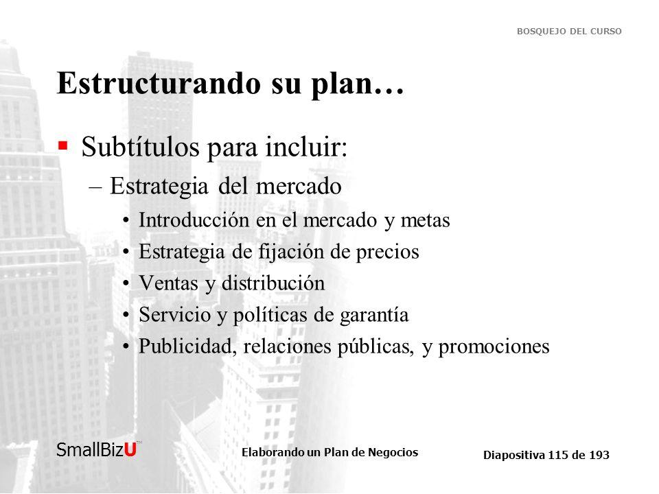 Elaborando un Plan de Negocios Diapositiva 115 de 193 SmallBizU BOSQUEJO DEL CURSO Estructurando su plan… Subtítulos para incluir: –Estrategia del mer