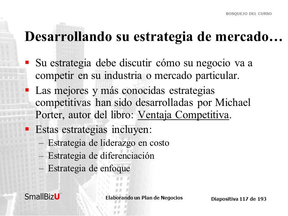 Elaborando un Plan de Negocios Diapositiva 117 de 193 SmallBizU BOSQUEJO DEL CURSO Desarrollando su estrategia de mercado… Su estrategia debe discutir