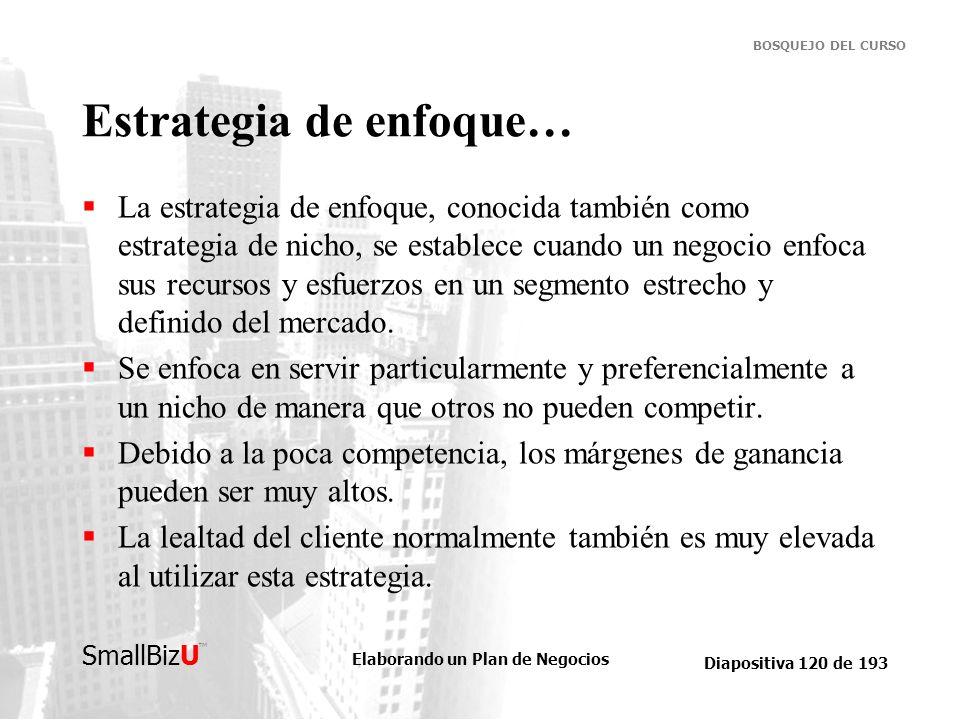 Elaborando un Plan de Negocios Diapositiva 120 de 193 SmallBizU BOSQUEJO DEL CURSO Estrategia de enfoque… La estrategia de enfoque, conocida también c