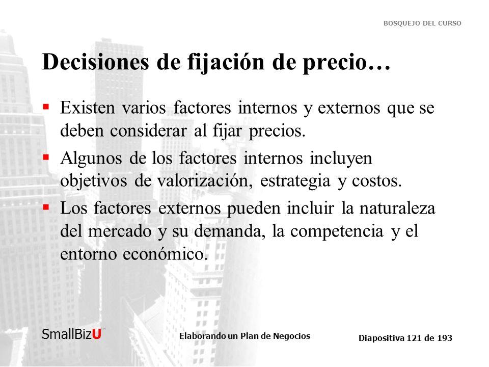 Elaborando un Plan de Negocios Diapositiva 121 de 193 SmallBizU BOSQUEJO DEL CURSO Decisiones de fijación de precio… Existen varios factores internos
