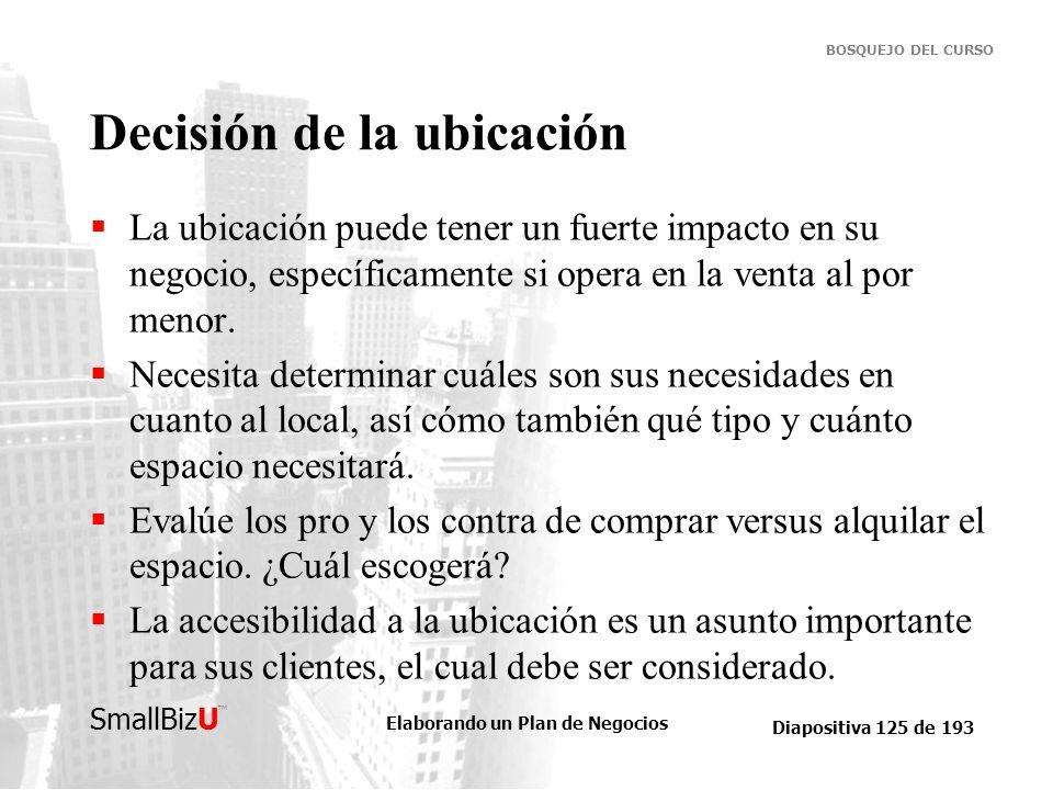 Elaborando un Plan de Negocios Diapositiva 125 de 193 SmallBizU BOSQUEJO DEL CURSO Decisión de la ubicación La ubicación puede tener un fuerte impacto