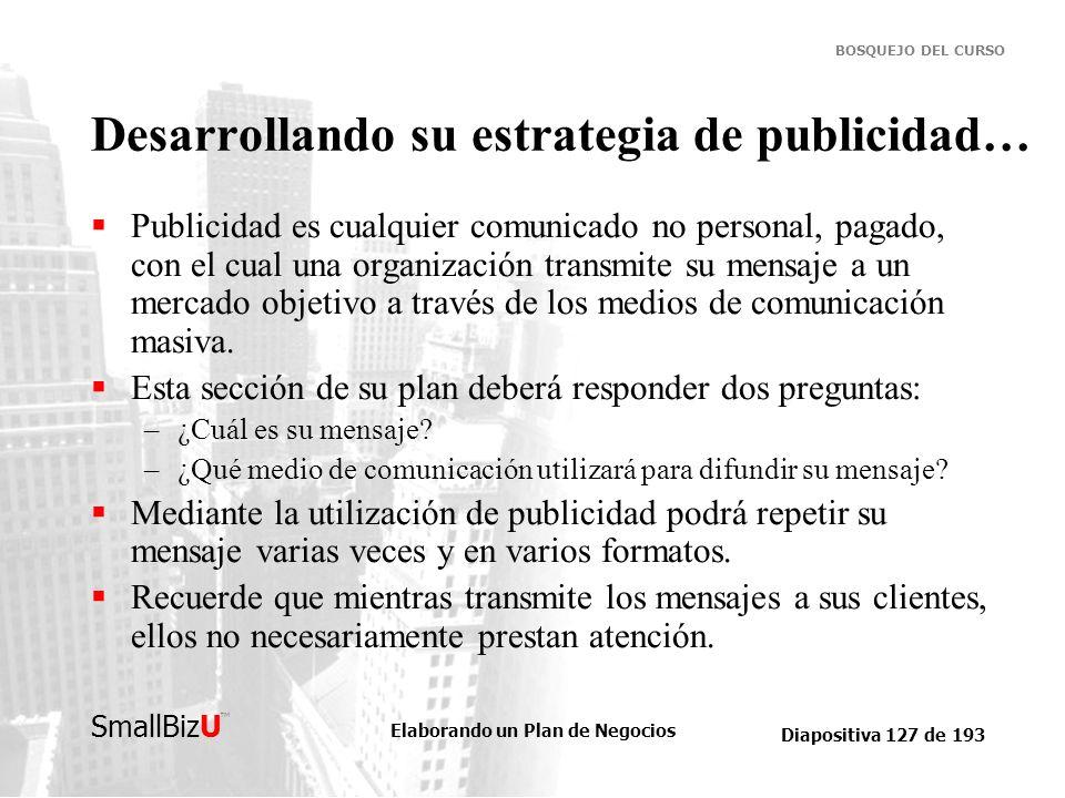 Elaborando un Plan de Negocios Diapositiva 127 de 193 SmallBizU BOSQUEJO DEL CURSO Desarrollando su estrategia de publicidad… Publicidad es cualquier