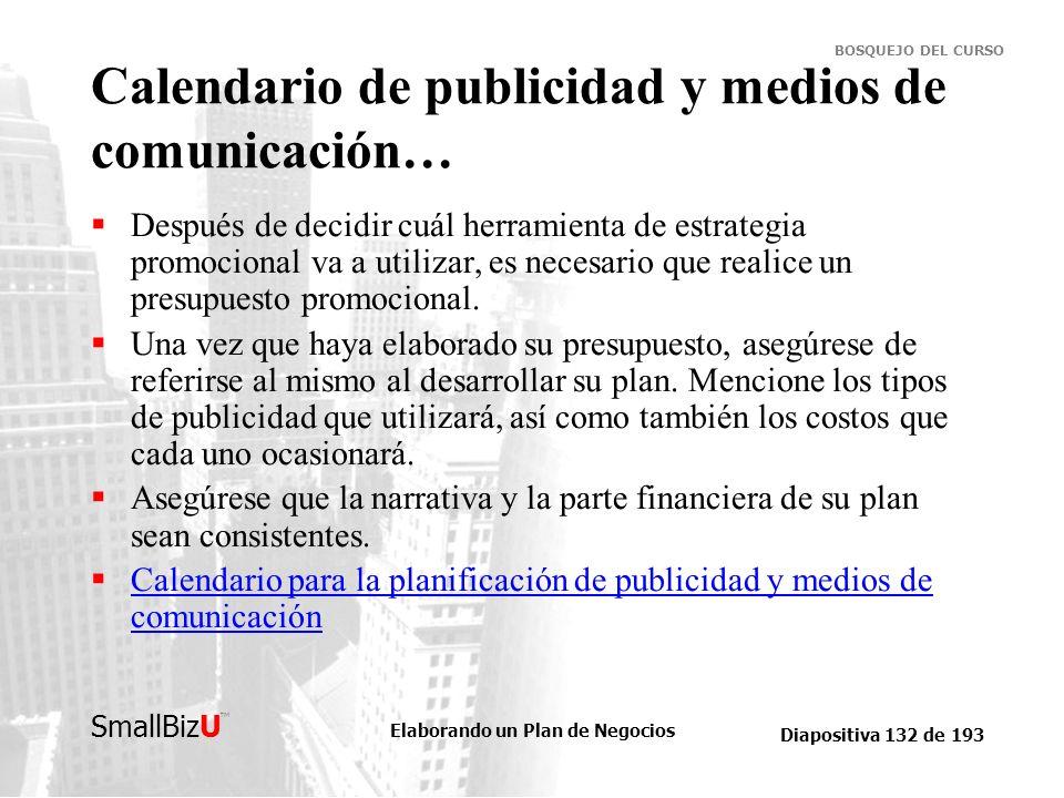 Elaborando un Plan de Negocios Diapositiva 132 de 193 SmallBizU BOSQUEJO DEL CURSO Calendario de publicidad y medios de comunicación… Después de decid