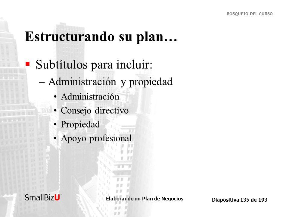 Elaborando un Plan de Negocios Diapositiva 135 de 193 SmallBizU BOSQUEJO DEL CURSO Estructurando su plan… Subtítulos para incluir: –Administración y p